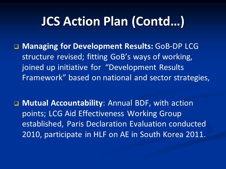JCS Action Plan (Contd…) Managing for Development Results: GoB-DP LCG structure revised; fitting GoBs ways of working, joined up initiative for Development Results Framework based on national and sector strategies, Mutual Accountability: Annual BDF, with action points; LCG Aid Effectiveness Working Group established, Paris Declaration Evaluation conducted 2010, participate in HLF on AE in South Korea 2011.