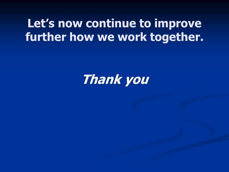 Lets now continue to improve further how we work together. Thank you
