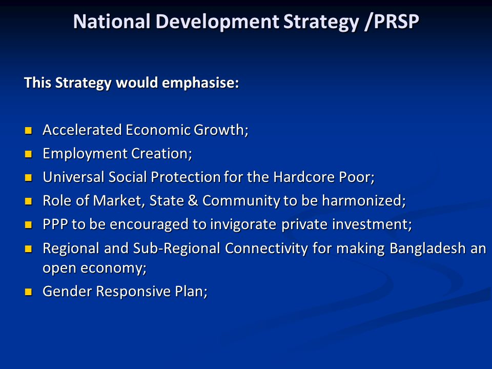 National Development Strategy /PRSP This Strategy would emphasise: Accelerated Economic Growth; Accelerated Economic Growth; Employment Creation; Employment Creation; Universal Social Protection for the Hardcore Poor; Universal Social Protection for the Hardcore Poor; Role of Market, State & Community to be harmonized; Role of Market, State & Community to be harmonized; PPP to be encouraged to invigorate private investment; PPP to be encouraged to invigorate private investment; Regional and Sub-Regional Connectivity for making Bangladesh an open economy; Regional and Sub-Regional Connectivity for making Bangladesh an open economy; Gender Responsive Plan; Gender Responsive Plan;