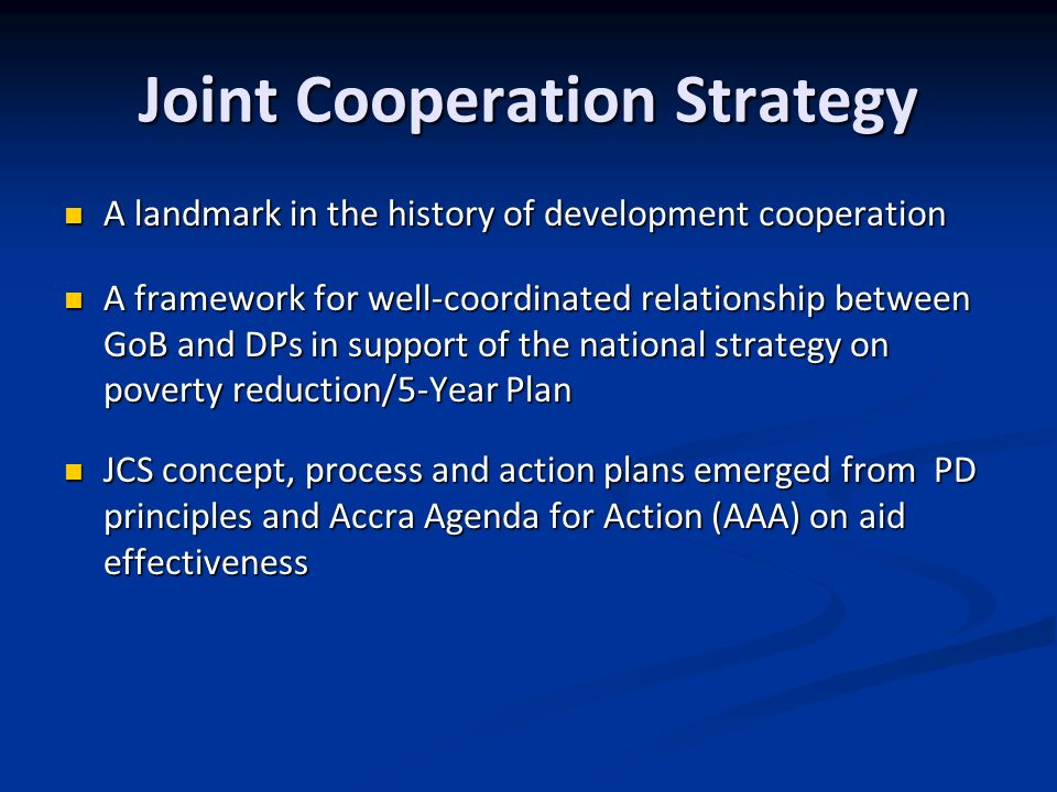Joint Cooperation Strategy A landmark in the history of development cooperation A landmark in the history of development cooperation A framework for well-coordinated relationship between GoB and DPs in support of the national strategy on poverty reduction/5-Year Plan A framework for well-coordinated relationship between GoB and DPs in support of the national strategy on poverty reduction/5-Year Plan JCS concept, process and action plans emerged from PD principles and Accra Agenda for Action (AAA) on aid effectiveness JCS concept, process and action plans emerged from PD principles and Accra Agenda for Action (AAA) on aid effectiveness