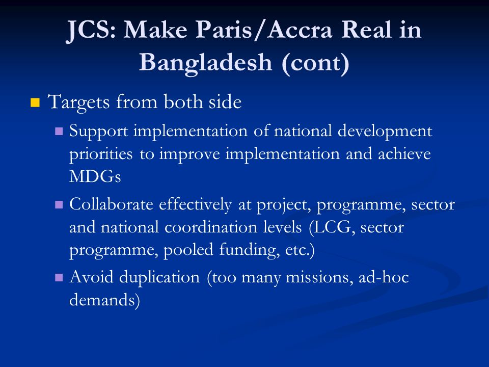 JCS: Make Paris/Accra Real in Bangladesh (cont) Targets from both side Support implementation of national development priorities to improve implementation and achieve MDGs Collaborate effectively at project, programme, sector and national coordination levels (LCG, sector programme, pooled funding, etc.) Avoid duplication (too many missions, ad-hoc demands)