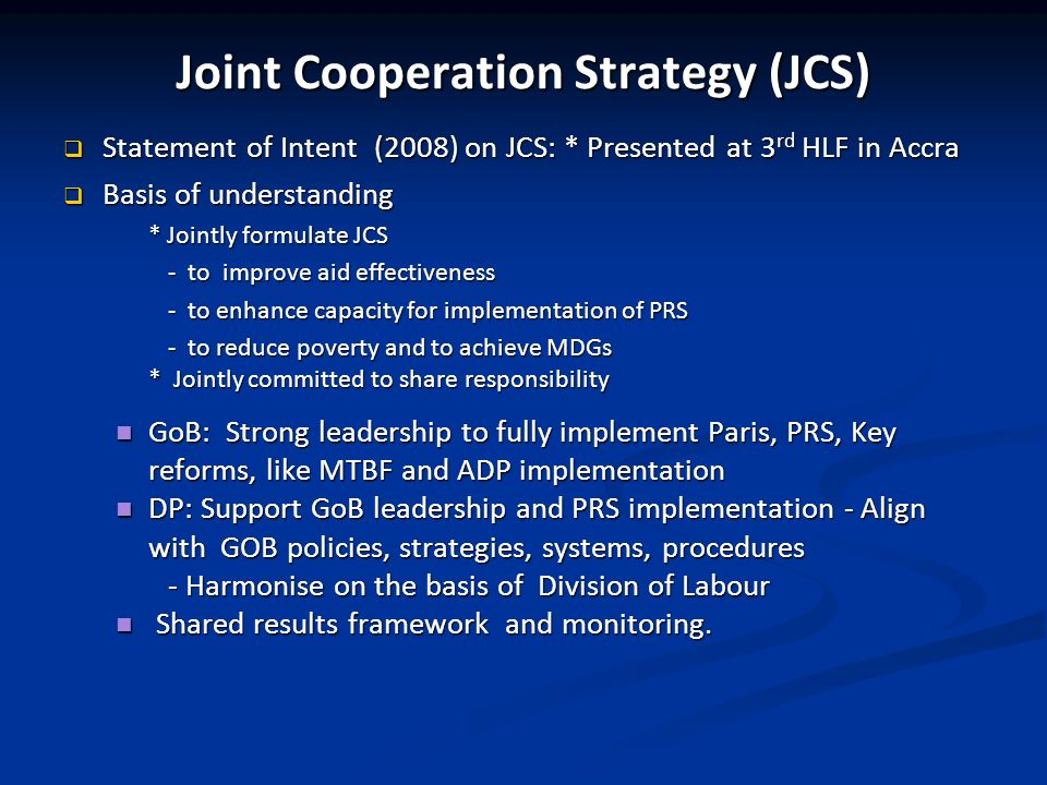 Joint Cooperation Strategy (JCS) Statement of Intent (2008) on JCS: * Presented at 3 rd HLF in Accra Statement of Intent (2008) on JCS: * Presented at 3 rd HLF in Accra Basis of understanding Basis of understanding * Jointly formulate JCS - to improve aid effectiveness - to enhance capacity for implementation of PRS - to reduce poverty and to achieve MDGs * Jointly committed to share responsibility GoB: Strong leadership to fully implement Paris, PRS, Key reforms, like MTBF and ADP implementation GoB: Strong leadership to fully implement Paris, PRS, Key reforms, like MTBF and ADP implementation DP: Support GoB leadership and PRS implementation - Align with GOB policies, strategies, systems, procedures DP: Support GoB leadership and PRS implementation - Align with GOB policies, strategies, systems, procedures - Harmonise on the basis of Division of Labour Shared results framework and monitoring.