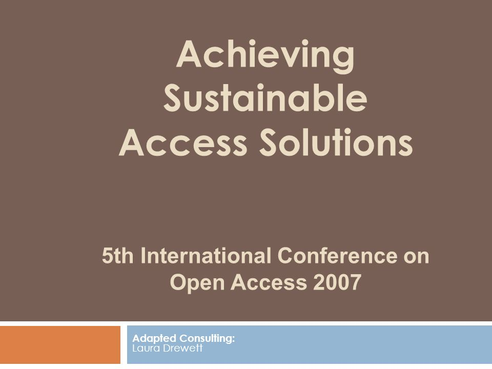 Achieving Sustainable Access Solutions 5th International Conference on Open Access 2007 Adapted Consulting: Laura Drewett