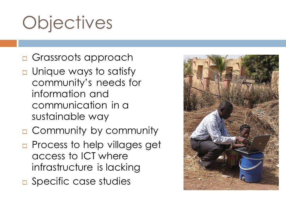 Objectives Grassroots approach Unique ways to satisfy communitys needs for information and communication in a sustainable way Community by community Process to help villages get access to ICT where infrastructure is lacking Specific case studies