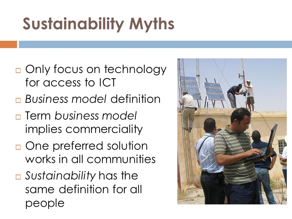 Sustainability Myths Only focus on technology for access to ICT Business model definition Term business model implies commerciality One preferred solution works in all communities Sustainability has the same definition for all people