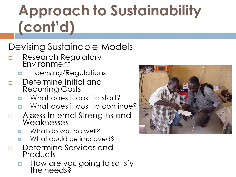 Approach to Sustainability (contd) Devising Sustainable Models Research Regulatory Environment Licensing/Regulations Determine Initial and Recurring Costs What does it cost to start.