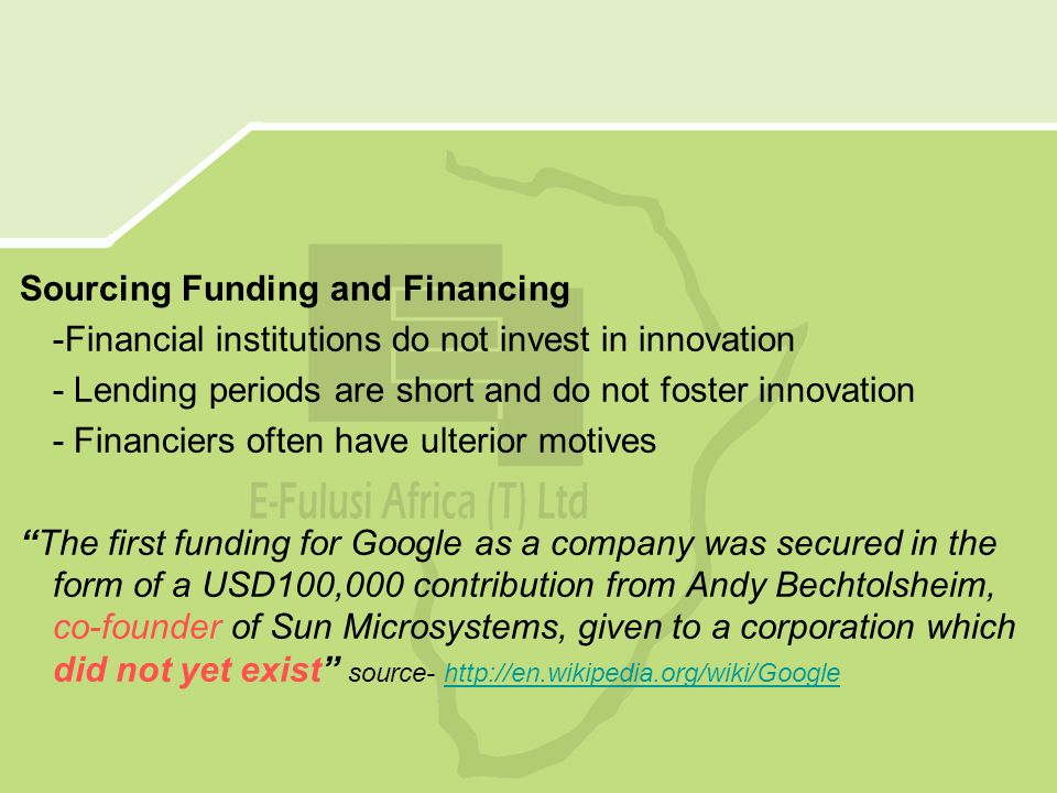 Sourcing Funding and Financing -Financial institutions do not invest in innovation - Lending periods are short and do not foster innovation - Financiers often have ulterior motives The first funding for Google as a company was secured in the form of a USD100,000 contribution from Andy Bechtolsheim, co-founder of Sun Microsystems, given to a corporation which did not yet exist source- http://en.wikipedia.org/wiki/Googlehttp://en.wikipedia.org/wiki/Google