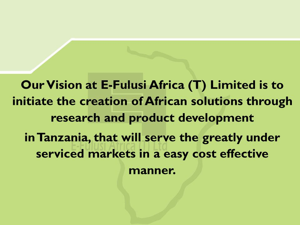 Our Vision at E-Fulusi Africa (T) Limited is to initiate the creation of African solutions through research and product development in Tanzania, that will serve the greatly under serviced markets in a easy cost effective manner.