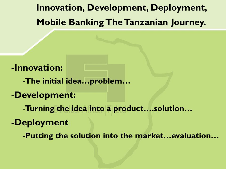 -Innovation: -The initial idea…problem… -Development: -Turning the idea into a product….solution… -Deployment -Putting the solution into the market…evaluation… Innovation, Development, Deployment, Mobile Banking The Tanzanian Journey.