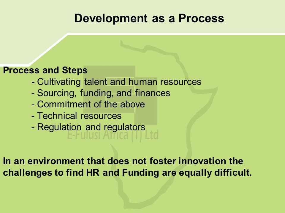 Process and Steps - Cultivating talent and human resources - Sourcing, funding, and finances - Commitment of the above - Technical resources - Regulation and regulators In an environment that does not foster innovation the challenges to find HR and Funding are equally difficult.