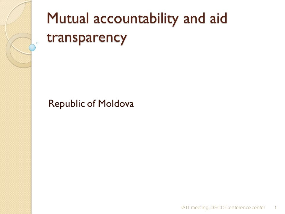 Mutual accountability and aid transparency Mutual accountability and aid transparency Republic of Moldova 1IATI meeting, OECD Conference center