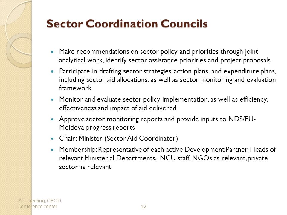Sector Coordination Councils Sector Coordination Councils Make recommendations on sector policy and priorities through joint analytical work, identify sector assistance priorities and project proposals Participate in drafting sector strategies, action plans, and expenditure plans, including sector aid allocations, as well as sector monitoring and evaluation framework Monitor and evaluate sector policy implementation, as well as efficiency, effectiveness and impact of aid delivered Approve sector monitoring reports and provide inputs to NDS/EU- Moldova progress reports Chair: Minister (Sector Aid Coordinator) Membership: Representative of each active Development Partner, Heads of relevant Ministerial Departments, NCU staff, NGOs as relevant, private sector as relevant IATI meeting, OECD Conference center12