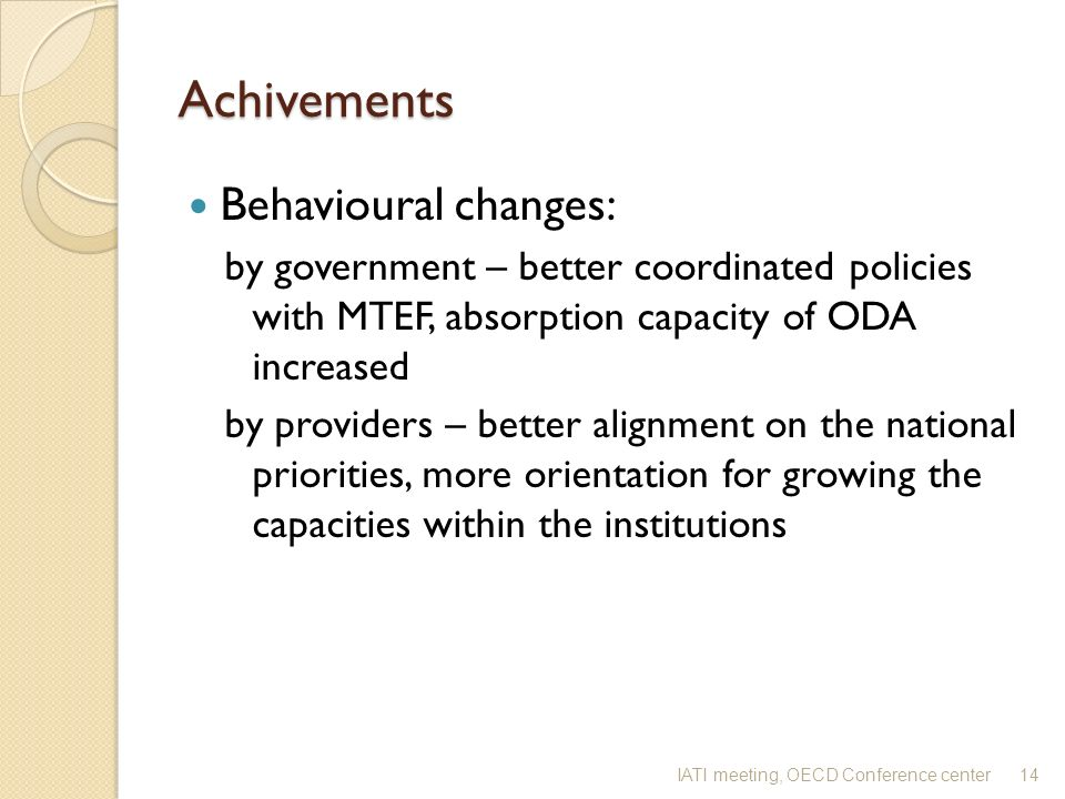 Achivements Behavioural changes: by government – better coordinated policies with MTEF, absorption capacity of ODA increased by providers – better alignment on the national priorities, more orientation for growing the capacities within the institutions 14IATI meeting, OECD Conference center