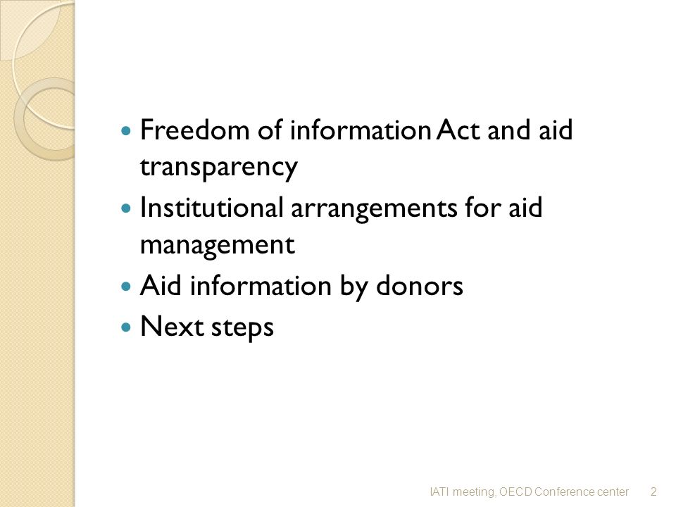 Freedom of information Act and aid transparency Institutional arrangements for aid management Aid information by donors Next steps 2IATI meeting, OECD Conference center
