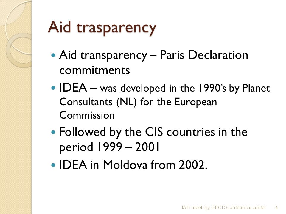 Aid trasparency Aid transparency – Paris Declaration commitments IDEA – was developed in the 1990s by Planet Consultants (NL) for the European Commission Followed by the CIS countries in the period 1999 – 2001 IDEA in Moldova from 2002.