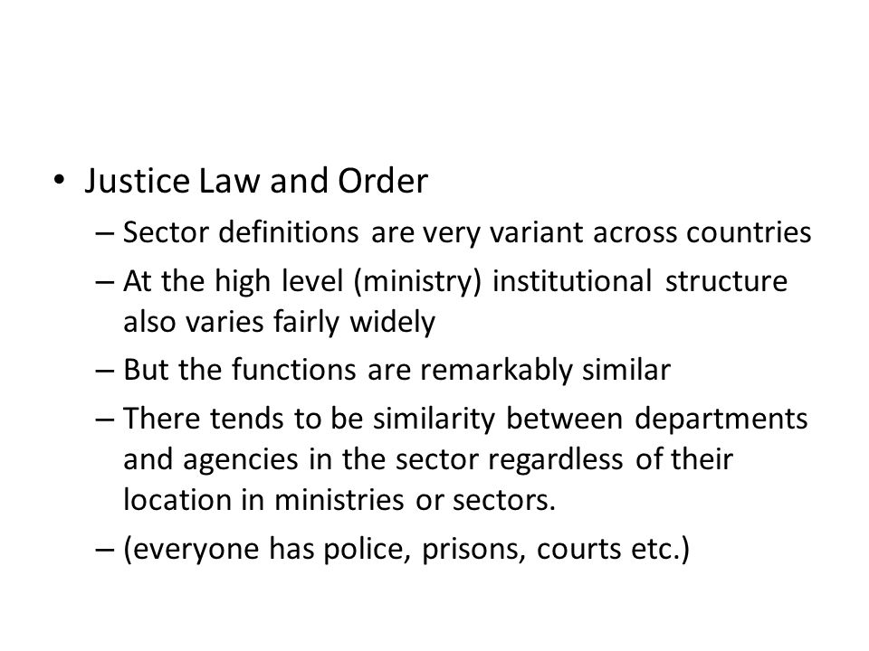 Justice Law and Order – Sector definitions are very variant across countries – At the high level (ministry) institutional structure also varies fairly widely – But the functions are remarkably similar – There tends to be similarity between departments and agencies in the sector regardless of their location in ministries or sectors.