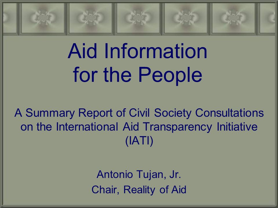 Aid Information for the People A Summary Report of Civil Society Consultations on the International Aid Transparency Initiative (IATI) Antonio Tujan, Jr.