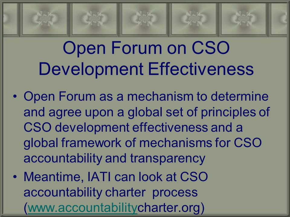 Open Forum on CSO Development Effectiveness Open Forum as a mechanism to determine and agree upon a global set of principles of CSO development effectiveness and a global framework of mechanisms for CSO accountability and transparency Meantime, IATI can look at CSO accountability charter process (