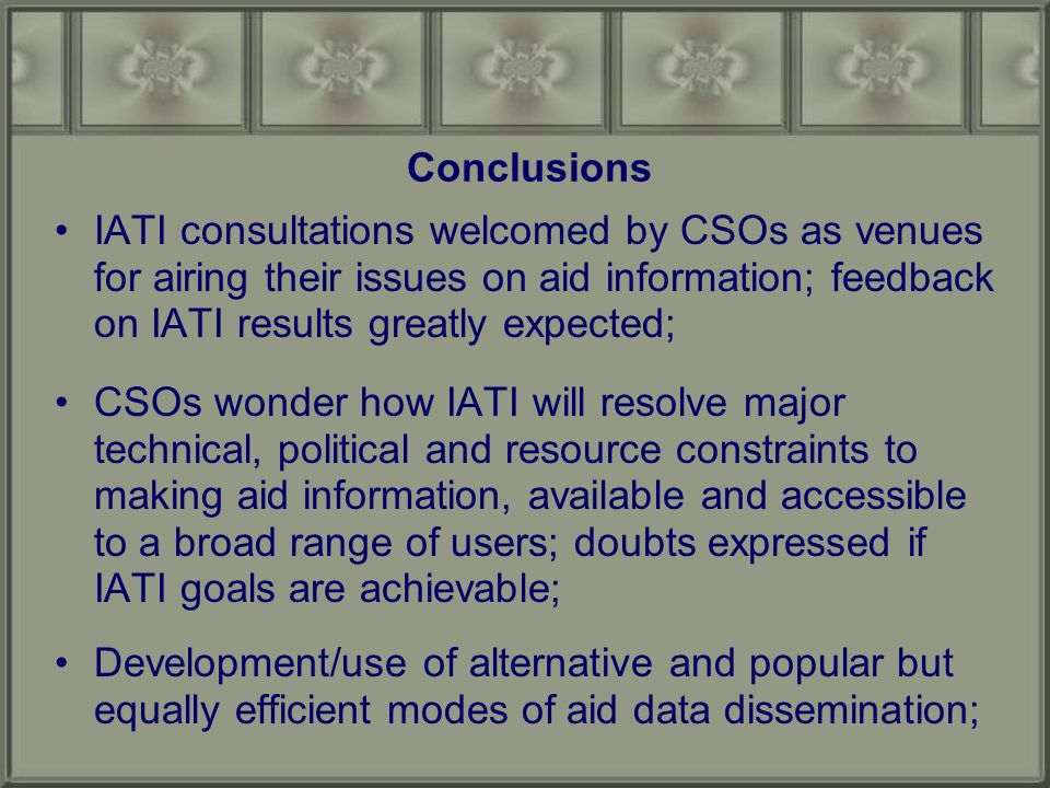 Conclusions IATI consultations welcomed by CSOs as venues for airing their issues on aid information; feedback on IATI results greatly expected; CSOs wonder how IATI will resolve major technical, political and resource constraints to making aid information, available and accessible to a broad range of users; doubts expressed if IATI goals are achievable; Development/use of alternative and popular but equally efficient modes of aid data dissemination;