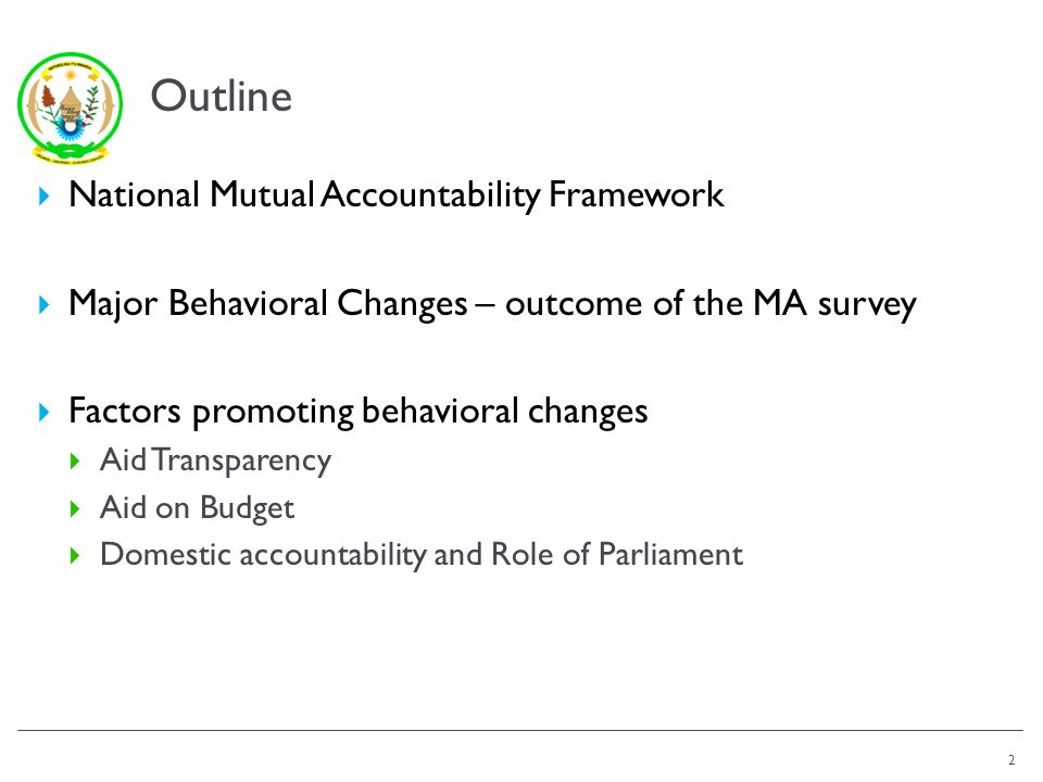 Outline National Mutual Accountability Framework Major Behavioral Changes – outcome of the MA survey Factors promoting behavioral changes Aid Transparency Aid on Budget Domestic accountability and Role of Parliament 2