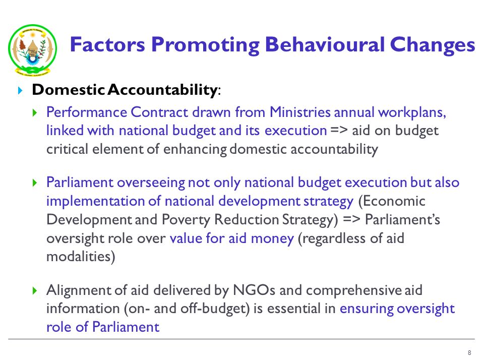 Factors Promoting Behavioural Changes Domestic Accountability: Performance Contract drawn from Ministries annual workplans, linked with national budget and its execution => aid on budget critical element of enhancing domestic accountability Parliament overseeing not only national budget execution but also implementation of national development strategy (Economic Development and Poverty Reduction Strategy) => Parliaments oversight role over value for aid money (regardless of aid modalities) Alignment of aid delivered by NGOs and comprehensive aid information (on- and off-budget) is essential in ensuring oversight role of Parliament 8