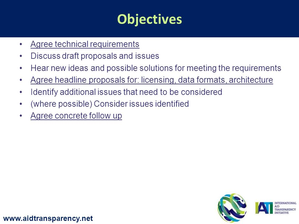 Agree technical requirements Discuss draft proposals and issues Hear new ideas and possible solutions for meeting the requirements Agree headline proposals for: licensing, data formats, architecture Identify additional issues that need to be considered (where possible) Consider issues identified Agree concrete follow up Objectives www.aidtransparency.net