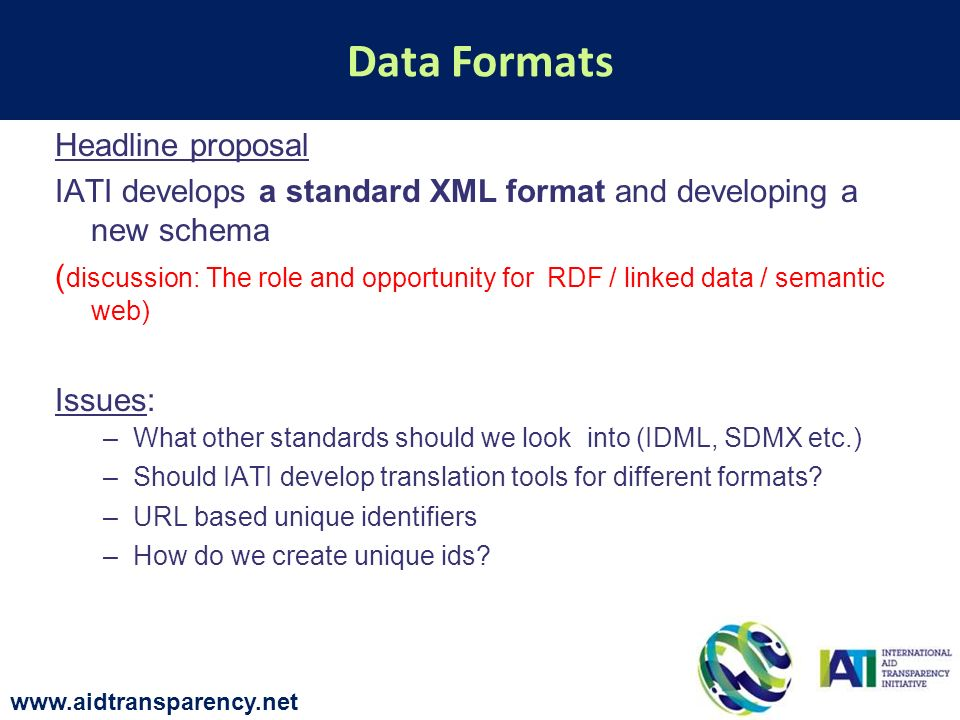 Headline proposal IATI develops a standard XML format and developing a new schema ( discussion: The role and opportunity for RDF / linked data / semantic web) Issues: –What other standards should we look into (IDML, SDMX etc.) –Should IATI develop translation tools for different formats.