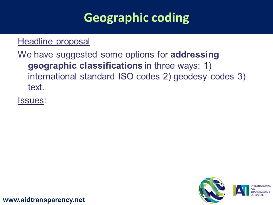 Headline proposal We have suggested some options for addressing geographic classifications in three ways: 1) international standard ISO codes 2) geodesy codes 3) text.
