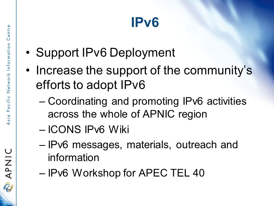 IPv6 Support IPv6 Deployment Increase the support of the communitys efforts to adopt IPv6 –Coordinating and promoting IPv6 activities across the whole of APNIC region –ICONS IPv6 Wiki –IPv6 messages, materials, outreach and information –IPv6 Workshop for APEC TEL 40