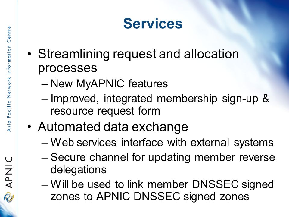 Services Streamlining request and allocation processes –New MyAPNIC features –Improved, integrated membership sign-up & resource request form Automated data exchange –Web services interface with external systems –Secure channel for updating member reverse delegations –Will be used to link member DNSSEC signed zones to APNIC DNSSEC signed zones