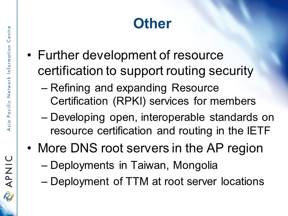 Other Further development of resource certification to support routing security –Refining and expanding Resource Certification (RPKI) services for members –Developing open, interoperable standards on resource certification and routing in the IETF More DNS root servers in the AP region –Deployments in Taiwan, Mongolia –Deployment of TTM at root server locations