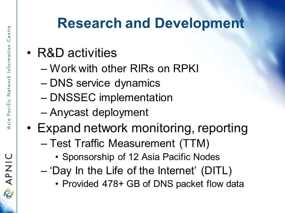 Research and Development R&D activities –Work with other RIRs on RPKI –DNS service dynamics –DNSSEC implementation –Anycast deployment Expand network monitoring, reporting –Test Traffic Measurement (TTM) Sponsorship of 12 Asia Pacific Nodes –Day In the Life of the Internet (DITL) Provided 478+ GB of DNS packet flow data