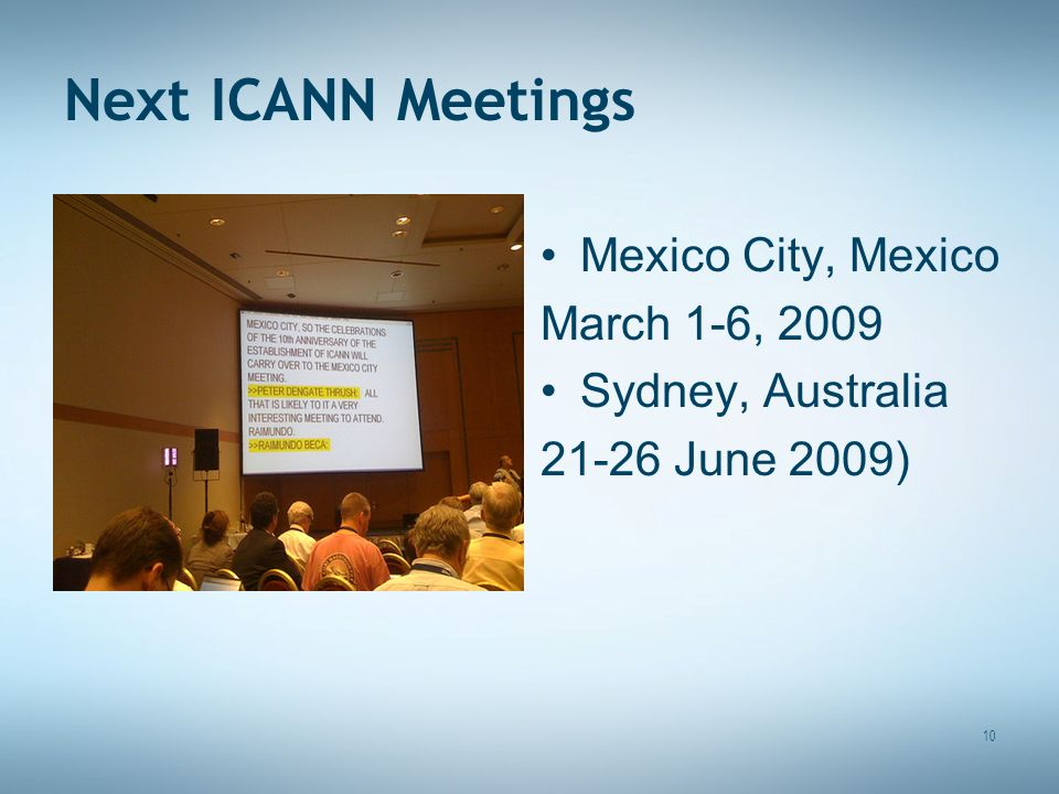 Next ICANN Meetings Mexico City, Mexico March 1-6, 2009 Sydney, Australia 21-26 June 2009) 10