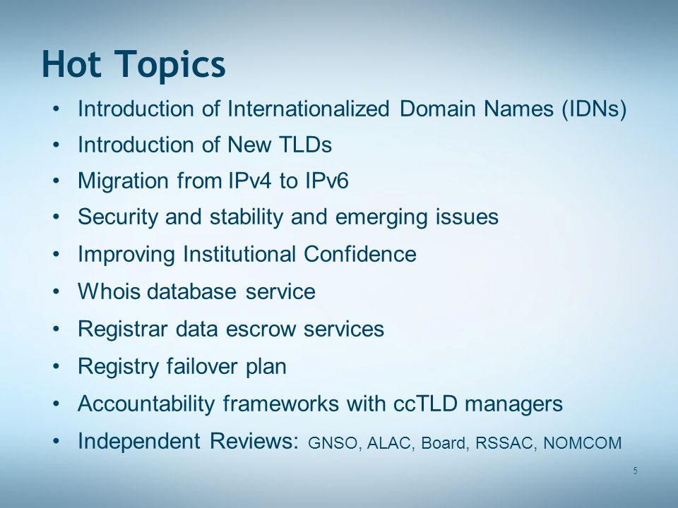 5 Hot Topics Introduction of Internationalized Domain Names (IDNs) Introduction of New TLDs Migration from IPv4 to IPv6 Security and stability and emerging issues Improving Institutional Confidence Whois database service Registrar data escrow services Registry failover plan Accountability frameworks with ccTLD managers Independent Reviews: GNSO, ALAC, Board, RSSAC, NOMCOM