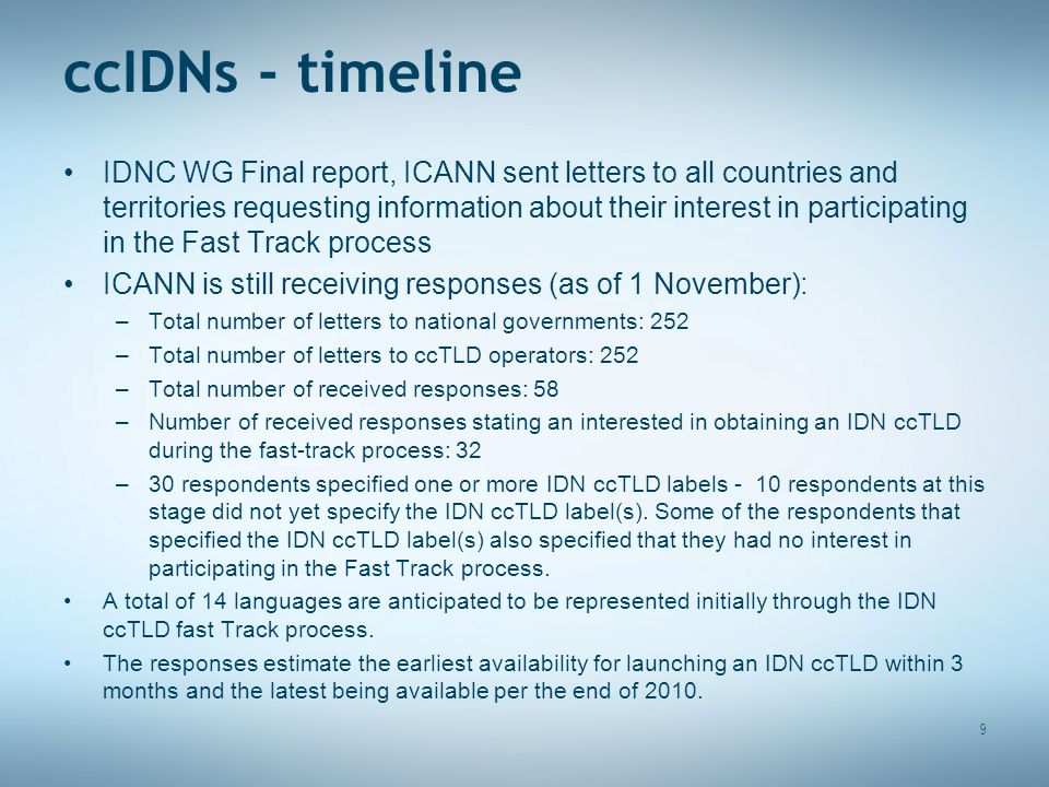 ccIDNs - timeline IDNC WG Final report, ICANN sent letters to all countries and territories requesting information about their interest in participating in the Fast Track process ICANN is still receiving responses (as of 1 November): –Total number of letters to national governments: 252 –Total number of letters to ccTLD operators: 252 –Total number of received responses: 58 –Number of received responses stating an interested in obtaining an IDN ccTLD during the fast-track process: 32 –30 respondents specified one or more IDN ccTLD labels - 10 respondents at this stage did not yet specify the IDN ccTLD label(s).