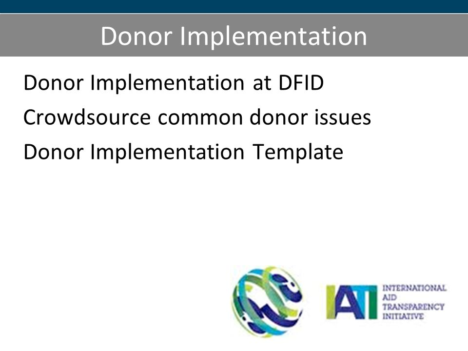 Donor Implementation Donor Implementation at DFID Crowdsource common donor issues Donor Implementation Template