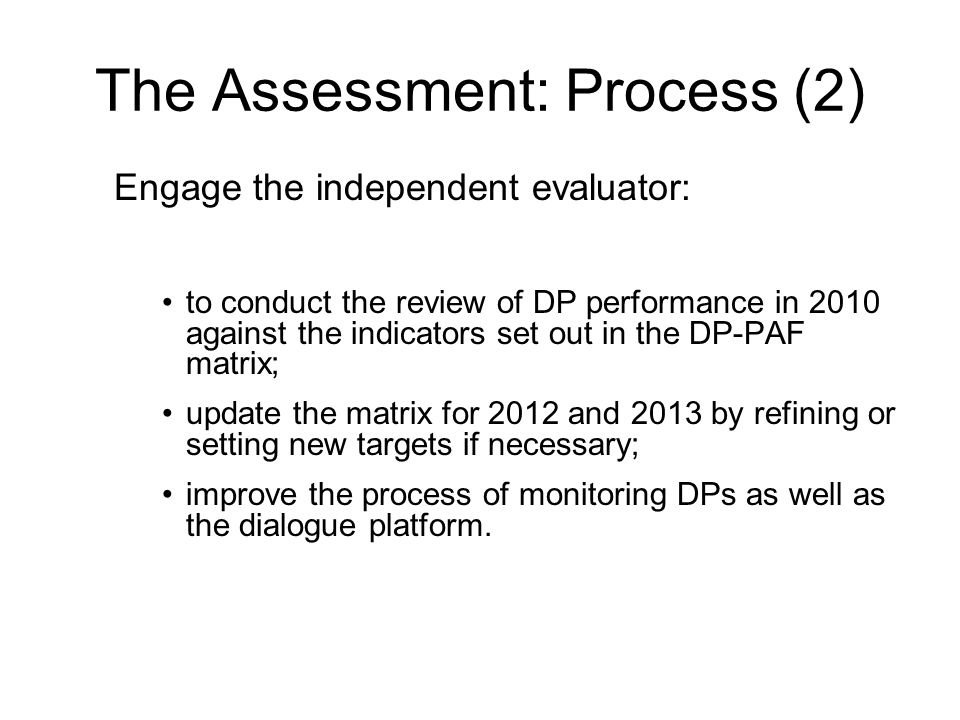 The Assessment: Process (2) Engage the independent evaluator: to conduct the review of DP performance in 2010 against the indicators set out in the DP-PAF matrix; update the matrix for 2012 and 2013 by refining or setting new targets if necessary; improve the process of monitoring DPs as well as the dialogue platform.