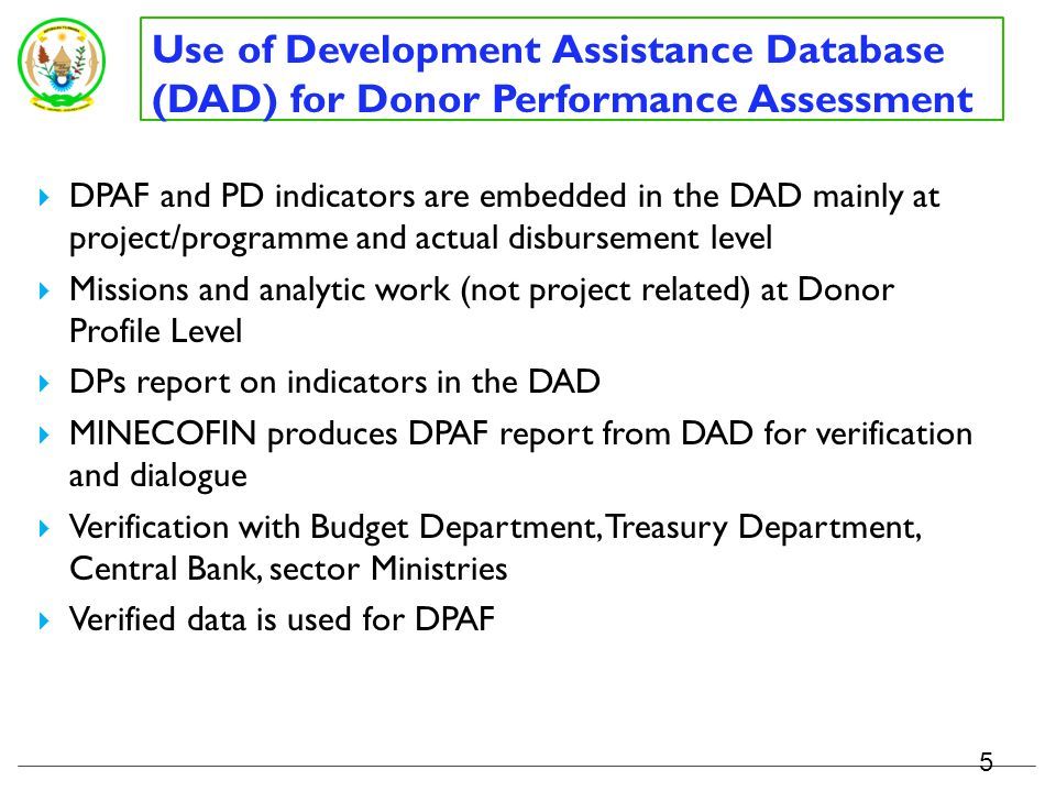 Donor Performance Assessment Framework (DPAF) – lessons learned High-level of political commitments Strong Government led process – GoRs led verification, consultation, and validation Presented both in aggregate form and disaggregated by donor to allow for comparison, individual reflection on performance, accountability and peer pressure Clear annualized individual provider targets (allowing for regular monitoring and dialogue) Analysis of results provides foundation for high-level dialogue (DPM) – allowing evidence-based conclusive, actionable dialogue Targets set jointly and inclusively, and dialogue informs individual plan of actions (reviewed and monitored through Development Partners Retreat) 4