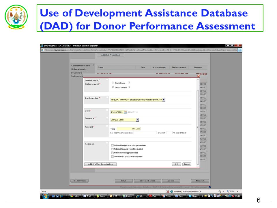 Use of Development Assistance Database (DAD) for Donor Performance Assessment DPAF and PD indicators are embedded in the DAD mainly at project/programme and actual disbursement level Missions and analytic work (not project related) at Donor Profile Level DPs report on indicators in the DAD MINECOFIN produces DPAF report from DAD for verification and dialogue Verification with Budget Department, Treasury Department, Central Bank, sector Ministries Verified data is used for DPAF 5