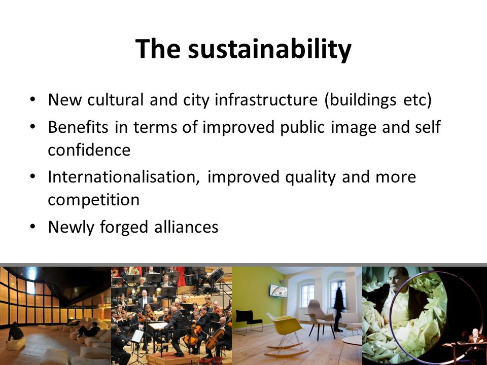 The sustainability New cultural and city infrastructure (buildings etc) Benefits in terms of improved public image and self confidence Internationalisation, improved quality and more competition Newly forged alliances
