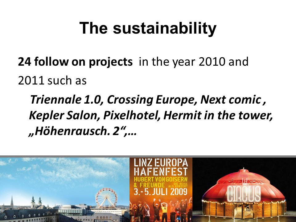 The sustainability 24 follow on projects in the year 2010 and 2011 such as Triennale 1.0, Crossing Europe, Next comic, Kepler Salon, Pixelhotel, Hermit in the tower, Höhenrausch.
