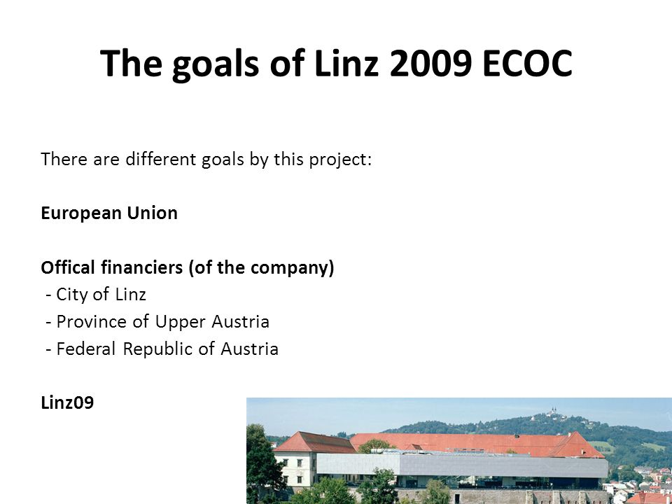 The goals of Linz 2009 ECOC There are different goals by this project: European Union Offical financiers (of the company) - City of Linz - Province of Upper Austria - Federal Republic of Austria Linz09