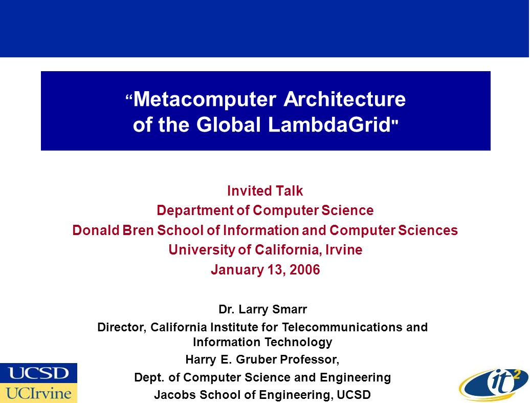 Metacomputer Architecture of the Global LambdaGrid Invited Talk Department of Computer Science Donald Bren School of Information and Computer Sciences University of California, Irvine January 13, 2006 Dr.