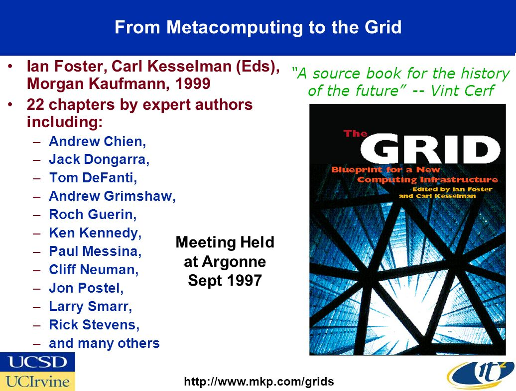 From Metacomputing to the Grid Ian Foster, Carl Kesselman (Eds), Morgan Kaufmann, 1999 22 chapters by expert authors including: –Andrew Chien, –Jack Dongarra, –Tom DeFanti, –Andrew Grimshaw, –Roch Guerin, –Ken Kennedy, –Paul Messina, –Cliff Neuman, –Jon Postel, –Larry Smarr, –Rick Stevens, –and many others http://www.mkp.com/grids A source book for the history of the future -- Vint Cerf Meeting Held at Argonne Sept 1997