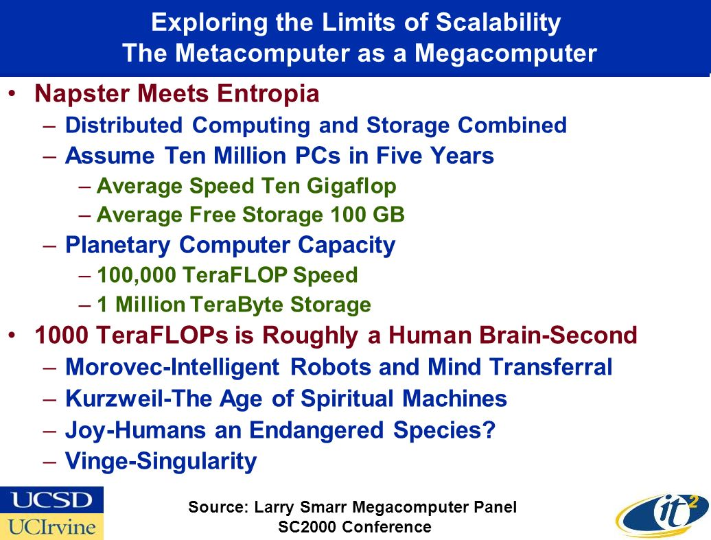 Exploring the Limits of Scalability The Metacomputer as a Megacomputer Napster Meets Entropia –Distributed Computing and Storage Combined –Assume Ten Million PCs in Five Years –Average Speed Ten Gigaflop –Average Free Storage 100 GB –Planetary Computer Capacity –100,000 TeraFLOP Speed –1 Million TeraByte Storage 1000 TeraFLOPs is Roughly a Human Brain-Second –Morovec-Intelligent Robots and Mind Transferral –Kurzweil-The Age of Spiritual Machines –Joy-Humans an Endangered Species.