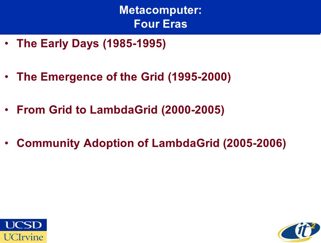 Metacomputer: Four Eras The Early Days (1985-1995) The Emergence of the Grid (1995-2000) From Grid to LambdaGrid (2000-2005) Community Adoption of LambdaGrid (2005-2006)