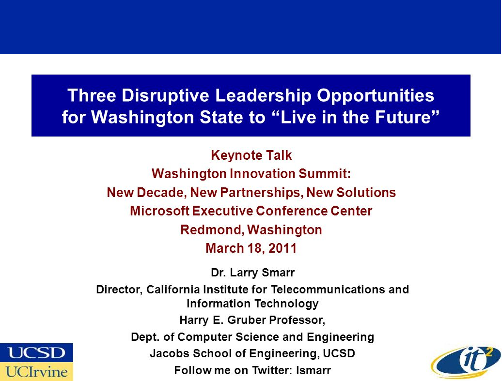 Three Disruptive Leadership Opportunities for Washington State to Live in the Future Keynote Talk Washington Innovation Summit: New Decade, New Partnerships, New Solutions Microsoft Executive Conference Center Redmond, Washington March 18, 2011 Dr.