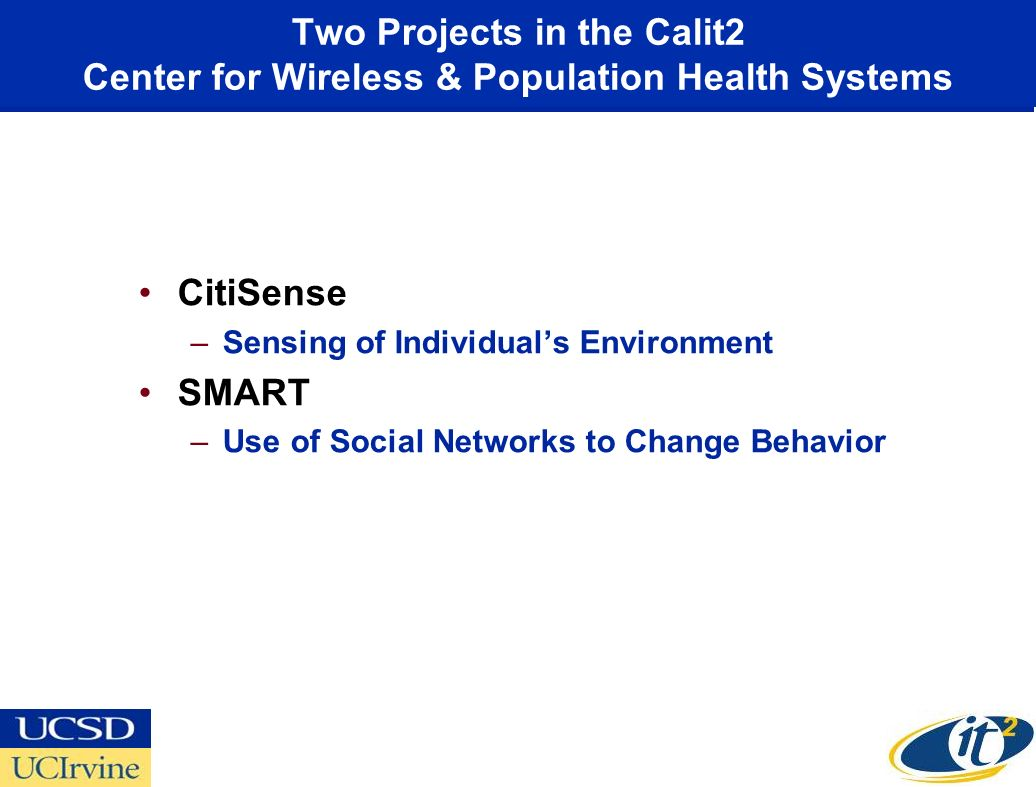 Two Projects in the Calit2 Center for Wireless & Population Health Systems CitiSense –Sensing of Individuals Environment SMART –Use of Social Networks to Change Behavior