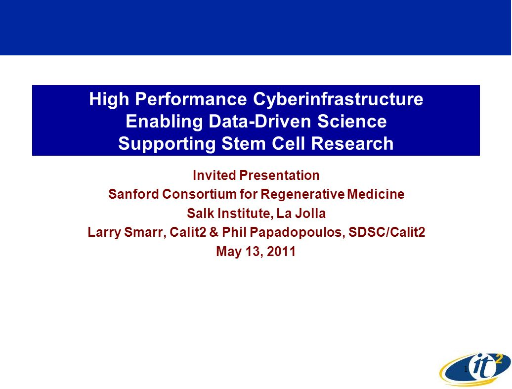 High Performance Cyberinfrastructure Enabling Data-Driven Science Supporting Stem Cell Research Invited Presentation Sanford Consortium for Regenerative Medicine Salk Institute, La Jolla Larry Smarr, Calit2 & Phil Papadopoulos, SDSC/Calit2 May 13, 2011 1