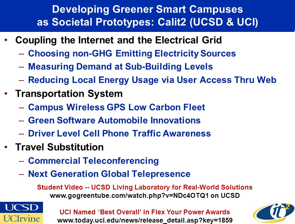 Developing Greener Smart Campuses as Societal Prototypes: Calit2 (UCSD & UCI) Coupling the Internet and the Electrical Grid –Choosing non-GHG Emitting Electricity Sources –Measuring Demand at Sub-Building Levels –Reducing Local Energy Usage via User Access Thru Web Transportation System –Campus Wireless GPS Low Carbon Fleet –Green Software Automobile Innovations –Driver Level Cell Phone Traffic Awareness Travel Substitution –Commercial Teleconferencing –Next Generation Global Telepresence Student Video -- UCSD Living Laboratory for Real-World Solutions www.gogreentube.com/watch.php v=NDc4OTQ1 on UCSD UCI Named Best Overall in Flex Your Power Awards www.today.uci.edu/news/release_detail.asp key=1859